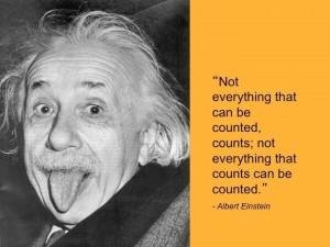 Einstein - Not everything that can be counted, counts; not everything that counts can be counted.